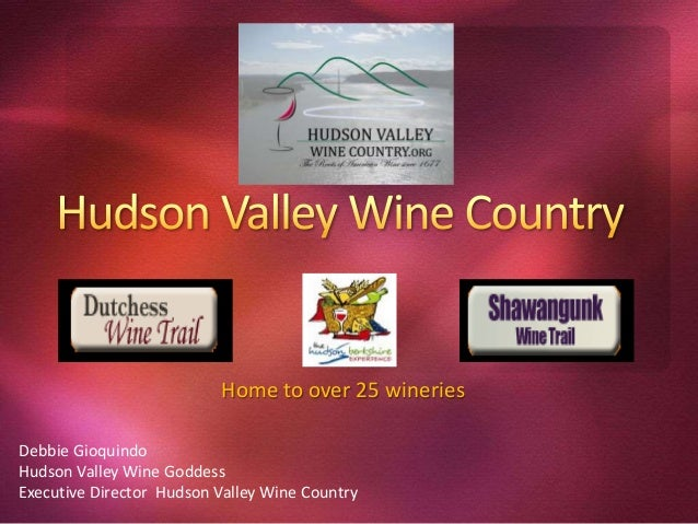 Home to over 25 wineries Debbie Gioquindo Hudson Valley Wine Goddess Executive Director Hudson Valley Wine Country