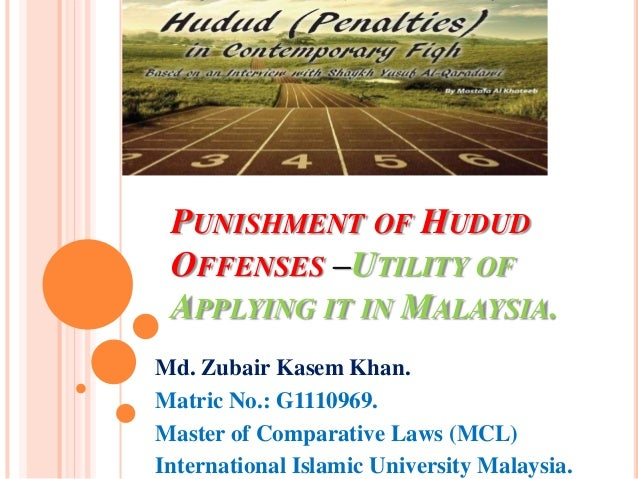 PUNISHMENT OF HUDUD OFFENSES –UTILITY OF APPLYING IT IN MALAYSIA. Md. Zubair Kasem Khan. Matric No.: G1110969. Master of C...