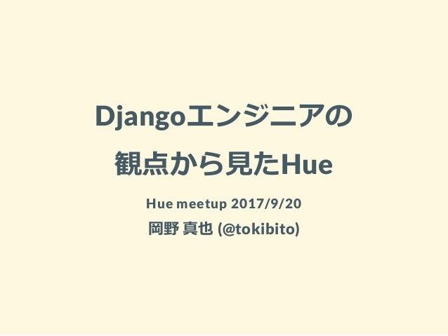 Djangoエンジニアの 観点から見たHue Hue meetup 2017/9/20 岡野 真也 (@tokibito)