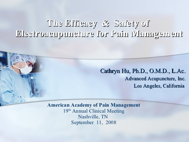 The Efficacy  &  Safety of  Electroacupuncture for Pain Management Cathryn Hu, Ph.D., O.M.D., L.Ac. Advanced Acupuncture, ...