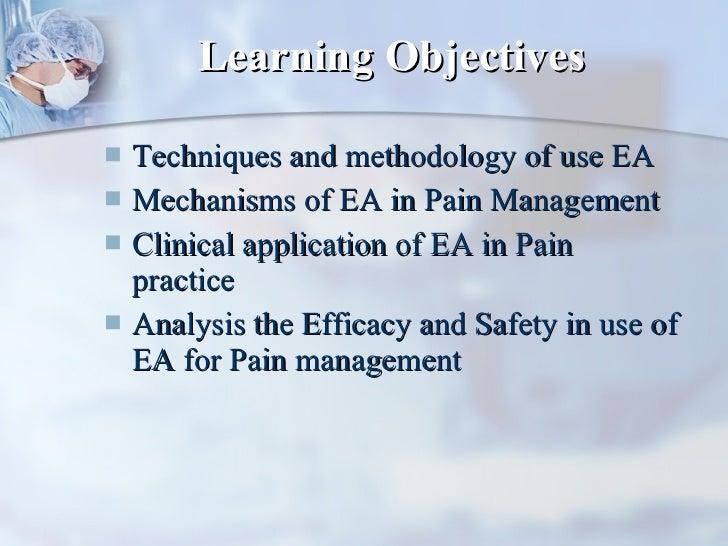 Learning Objectives <ul><li>Techniques and methodology of use EA </li></ul><ul><li>Mechanisms of EA in Pain Management </l...