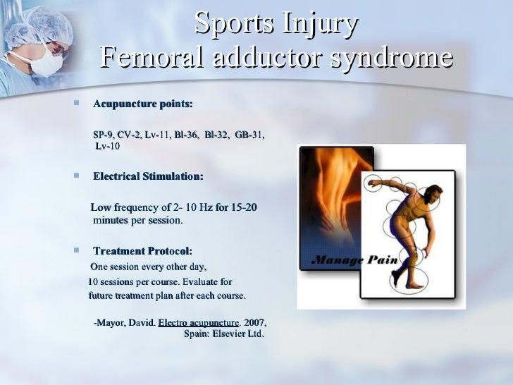 Sports Injury Femoral adductor syndrome <ul><li>Acupuncture points:  </li></ul><ul><li>SP-9, CV-2, Lv-11, Bl-36,  Bl-32,  ...