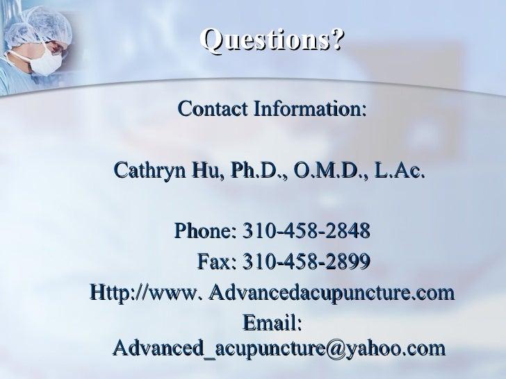Questions? <ul><li>Contact Information: </li></ul><ul><li>Cathryn Hu, Ph.D., O.M.D., L.Ac.  </li></ul><ul><li>Phone: 310-4...