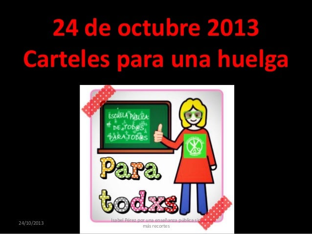 24 de octubre 2013 Carteles para una huelga  24/10/2013  Isabel Pérez por una enseñanza pública sin más recortes