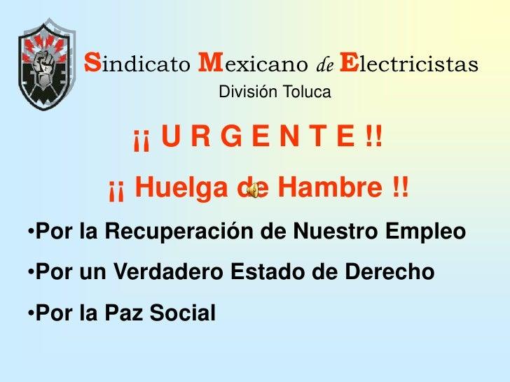 Sindicato MexicanodeElectricistas<br />División Toluca<br />¡¡ U R G E N T E !!<br />¡¡ Huelga de Hambre !!<br /><ul><li>P...