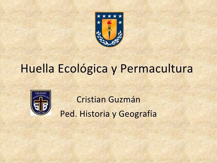 Huella Ecológica y Permacultura . Cristian Guzmán Ped. Historia y Geografía