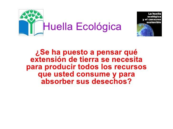 Huella Ecológica   ¿Se ha puesto a pensar qué extensión de tierra se necesita para producir todos los recursos que usted c...