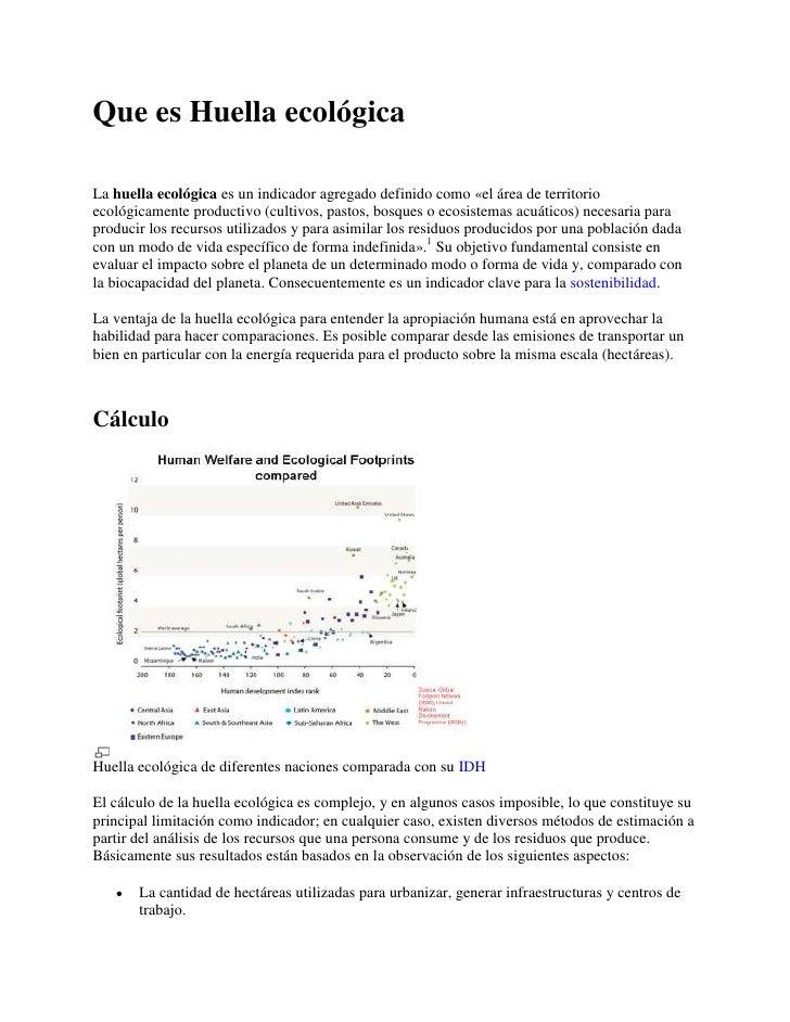 Que es Huella ecológica<br />La huella ecológica es un indicador agregado definido como «el área de territorio ecológicame...