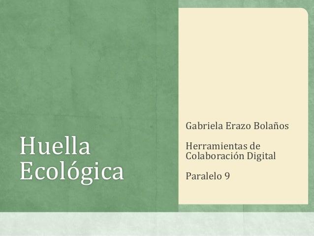 HuellaEcológicaGabriela Erazo BolañosHerramientas deColaboración DigitalParalelo 9