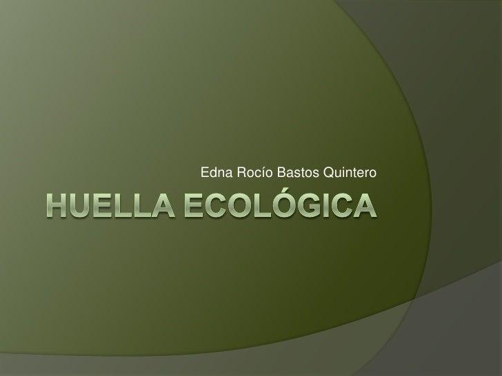 HUELLA ECOLÓGICA<br />Edna Rocío Bastos Quintero <br />