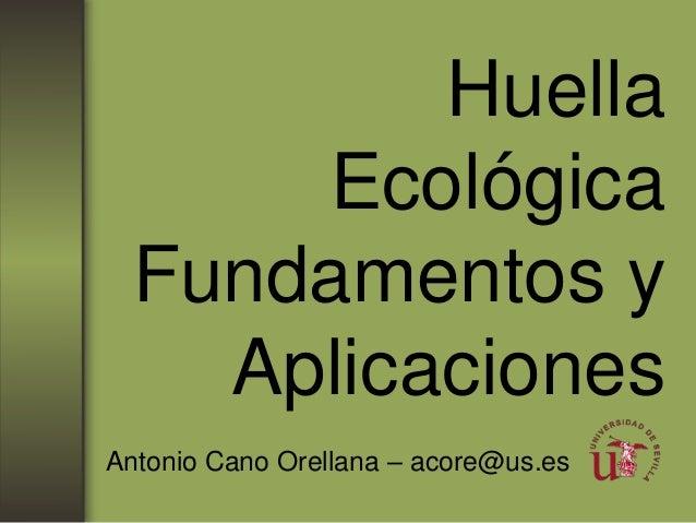 HuellaEcológicaFundamentos yAplicacionesAntonio Cano Orellana – acore@us.es