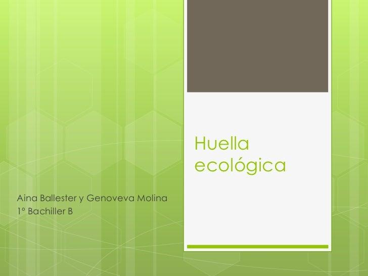 Huella ecológica<br />Aina Ballester y Genoveva Molina<br />1º Bachiller B<br />