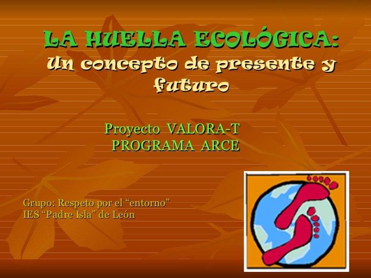 """LA HUELLA ECOLÓGICA: Un concepto de presente y futuro Proyecto  VALORA-T  PROGRAMA  ARCE Grupo: Respeto por el """"entorno"""" I..."""