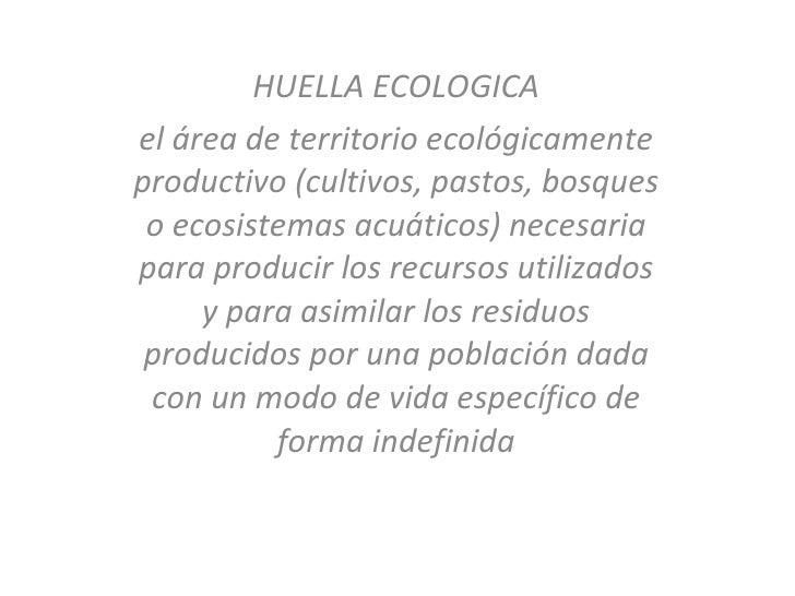 HUELLA ECOLOGICA el área de territorio ecológicamente productivo (cultivos, pastos, bosques o ecosistemas acuáticos) neces...