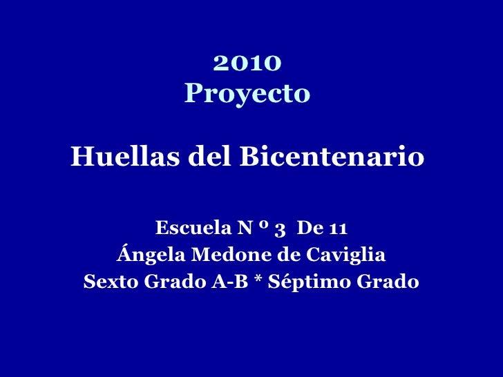 2010 Proyecto Huellas del Bicentenario Escuela N º 3  De 11 Ángela Medone de Caviglia Sexto Grado A-B * Séptimo Grado