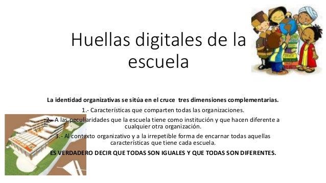 Huellas digitales de la escuela La identidad organizativas se sitúa en el cruce tres dimensiones complementarias. 1.- Cara...