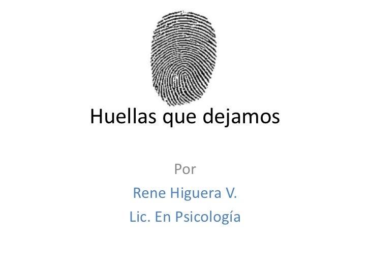 Huellas que dejamos<br />Por <br />Rene Higuera V.<br />Lic. En Psicología<br />