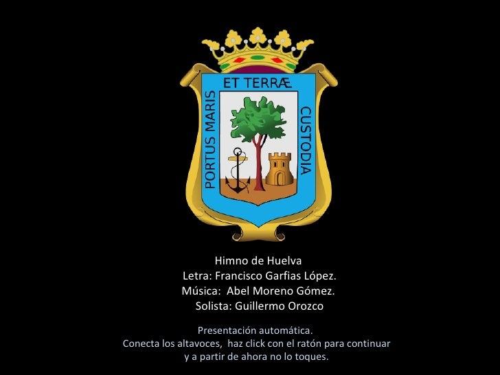Himno de Huelva  Letra: Francisco Garfias López. Música:  Abel Moreno Gómez.  Solista: Guillermo Orozco Presentación autom...