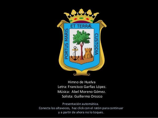 Himno de Huelva Letra: Francisco Garfias López. Música: Abel Moreno Gómez. Solista: Guillermo Orozco Presentación automáti...