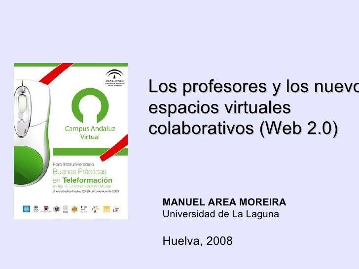 Los profesores y los nuevos espacios virtuales colaborativos (Web 2.0) MANUEL AREA MOREIRA Universidad de La Laguna Huelv...