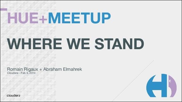 HUE+MEETUP !  WHERE WE STAND Romain Rigaux + Abraham Elmahrek  Cloudera - Feb 5, 2014