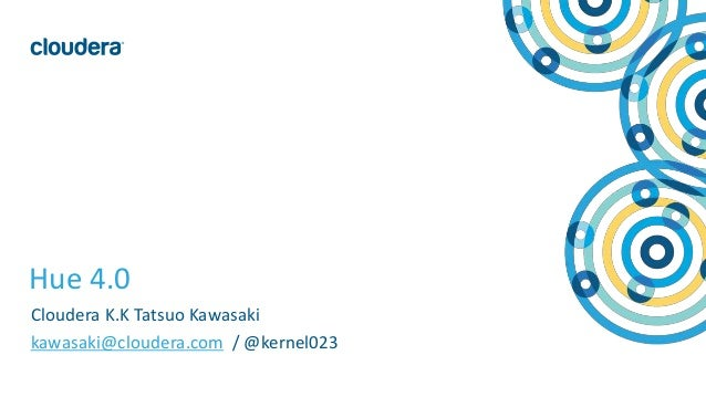 1© Cloudera, Inc. All rights reserved. Hue 4.0 Cloudera K.K Tatsuo Kawasaki kawasaki@cloudera.com / @kernel023