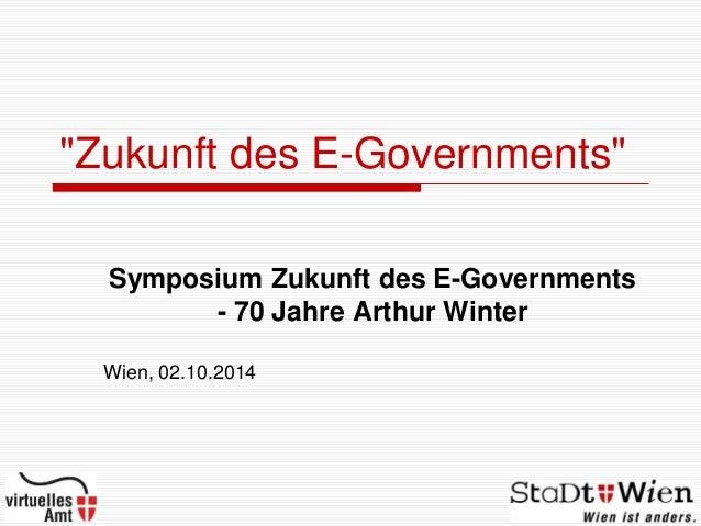 """Zukunft des E-Governments"" Symposium Zukunft des E-Governments - 70 Jahre Arthur Winter Wien, 02.10.2014"