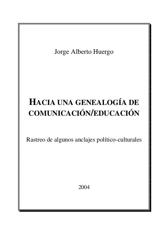 Jorge Alberto Huergo HACIA UNA GENEALOGÍA DE COMUNICACIÓN/EDUCACIÓN Rastreo de algunos anclajes político-culturales 2004