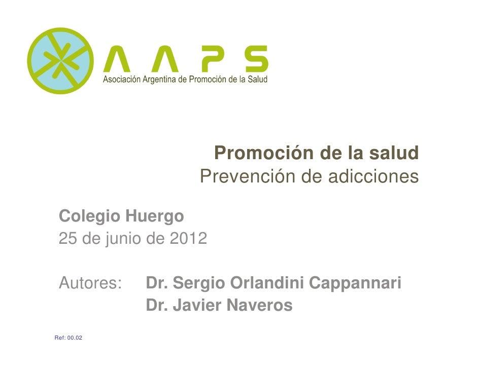 Promoción de la salud                   Prevención de adicciones Colegio Huergo 25 de junio de 2012 Autores:    Dr. Sergio...