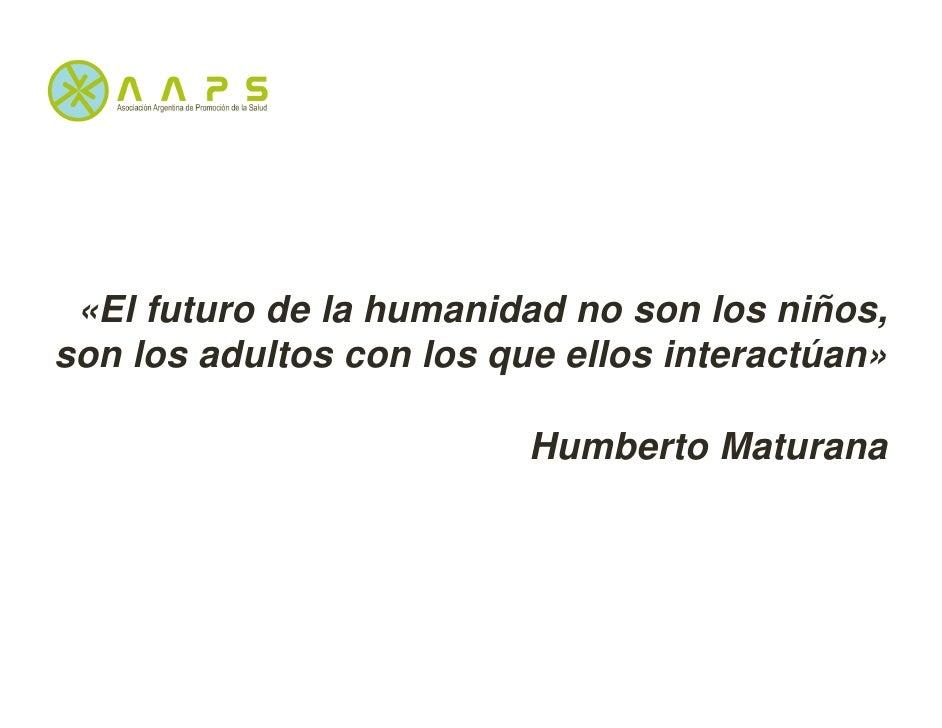 «El futuro de la humanidad no son los niños,son los adultos con los que ellos interactúan»                          Humber...