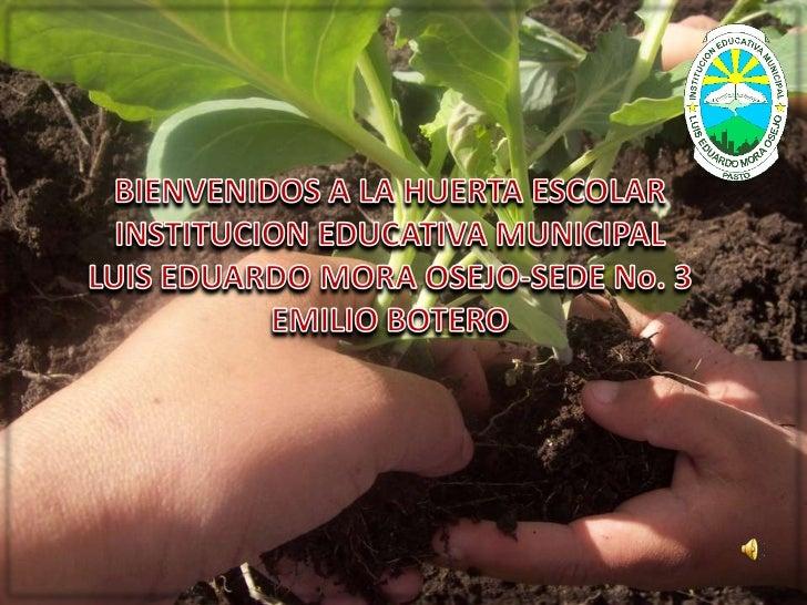 BIENVENIDOS A LA HUERTA ESCOLAR <br />INSTITUCION EDUCATIVA MUNICIPAL <br />LUIS EDUARDO MORA OSEJO-SEDE No. 3 <br />EMILI...