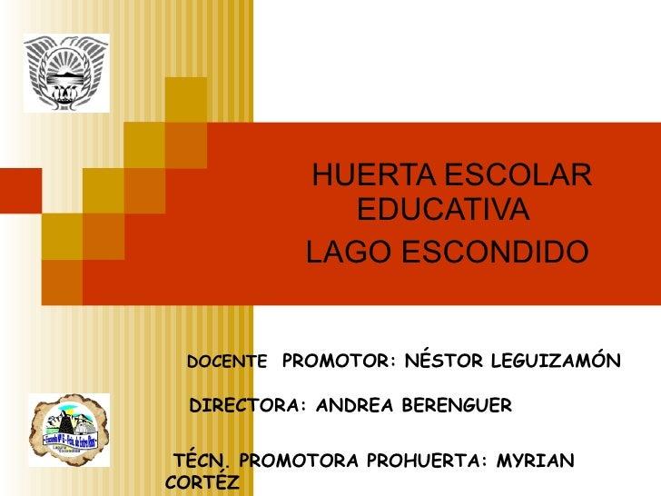 HUERTA ESCOLAR EDUCATIVA LAGO ESCONDIDO DOCENTE  PROMOTOR: NÉSTOR LEGUIZAMÓN   DIRECTORA: ANDREA BERENGUER TÉCN. PROMOTORA...