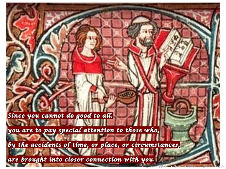 Since you cannot do good to all,you are to pay special attention to those who,by the accidents of time, or place, or circu...
