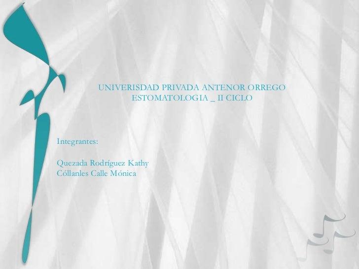 UNIVERISDAD PRIVADA ANTENOR ORREGO                     ESTOMATOLOGIA _ II CICLOIntegrantes:Quezada Rodríguez KathyCóllanle...