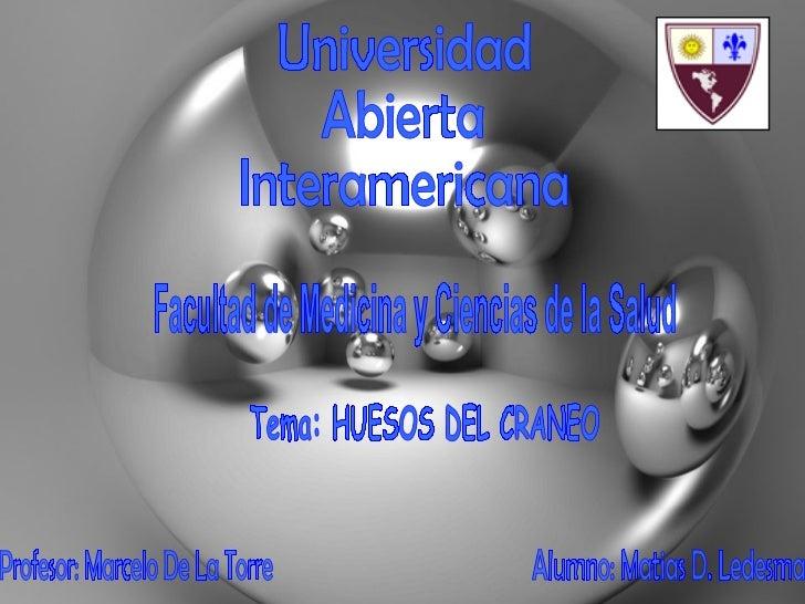 Universidad  Abierta  Interamericana Facultad de Medicina y Ciencias de la Salud Tema: HUESOS DEL CRANEO Profesor: Marcelo...