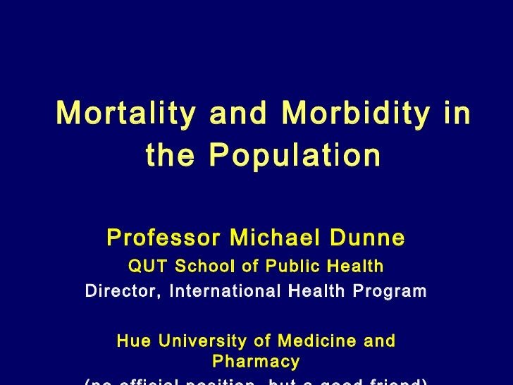 Mortality and Morbidity in the Population Professor Michael Dunne QUT School of Public Health Director, International Heal...