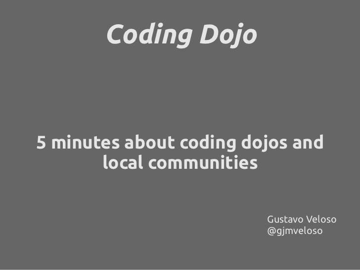 Coding Dojo5 minutes about coding dojos and       local communities                         Gustavo Veloso                ...