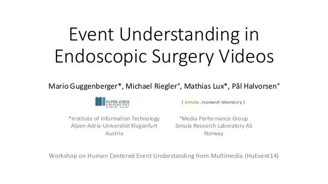 Event Understanding in Endoscopic Surgery Videos Mario Guggenberger*, Michael Riegler°, Mathias Lux*, Pål Halvorsen° Works...