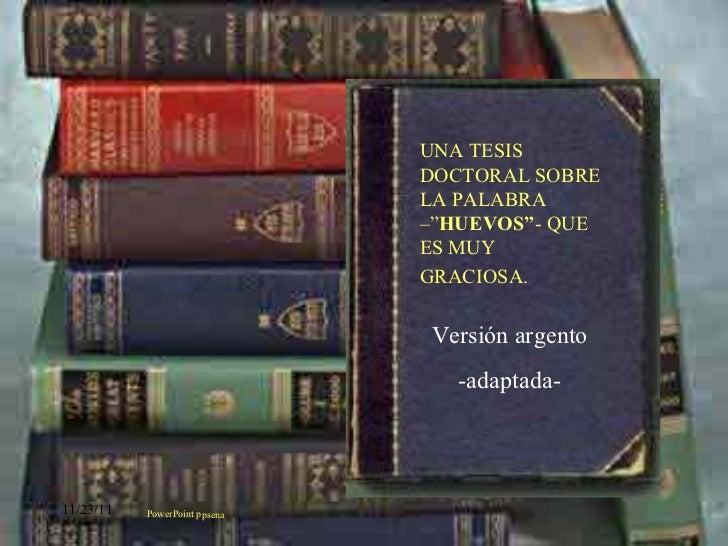"""Versión argento -adaptada- PowerPoint ppsena UNA TESIS DOCTORAL SOBRE LA PALABRA –"""" HUEVOS"""" - QUE ES MUY GRACIOSA."""