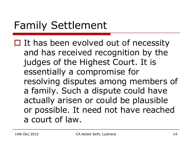 Family Settlement  It has been evolved out of necessity and has received recognition by the judges of the Highest Court. ...