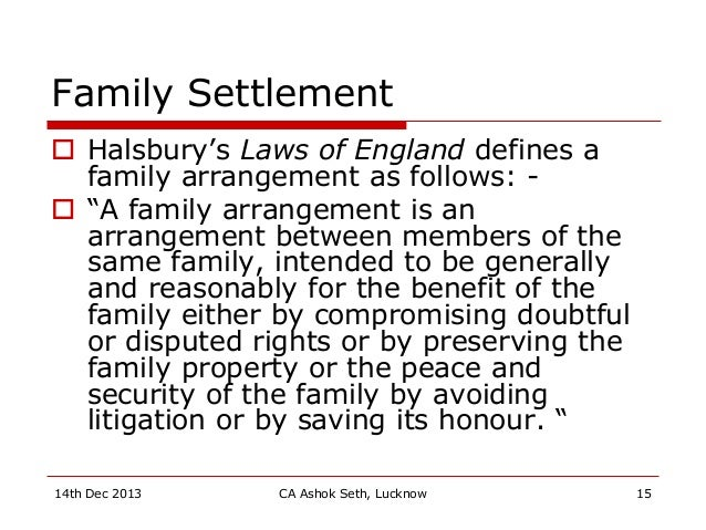 "Family Settlement  Halsbury's Laws of England defines a family arrangement as follows: -  ""A family arrangement is an ar..."