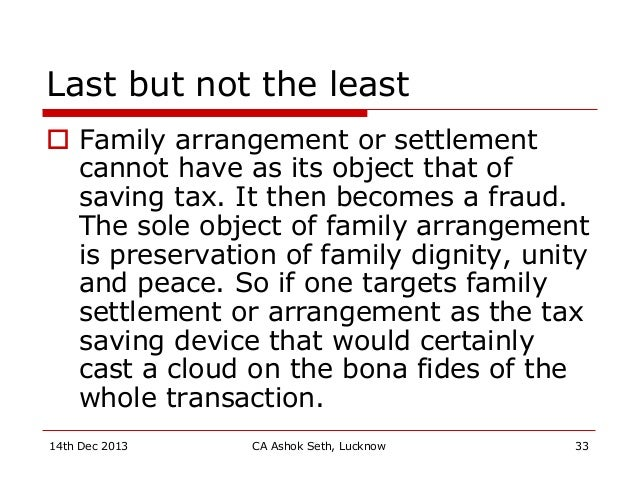 Last but not the least  Family arrangement or settlement cannot have as its object that of saving tax. It then becomes a ...