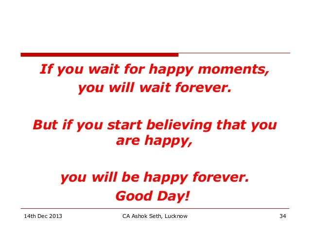 If you wait for happy moments, you will wait forever. But if you start believing that you are happy, you will be happy for...