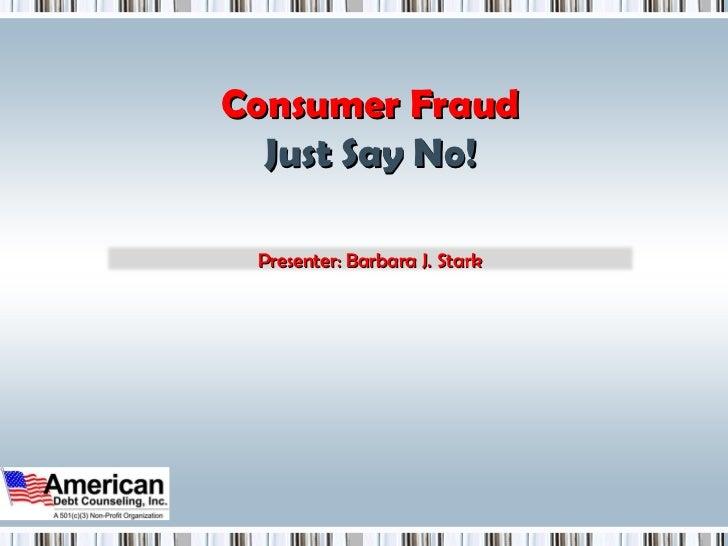 Consumer Fraud Just Say No! Presenter: Barbara J. Stark