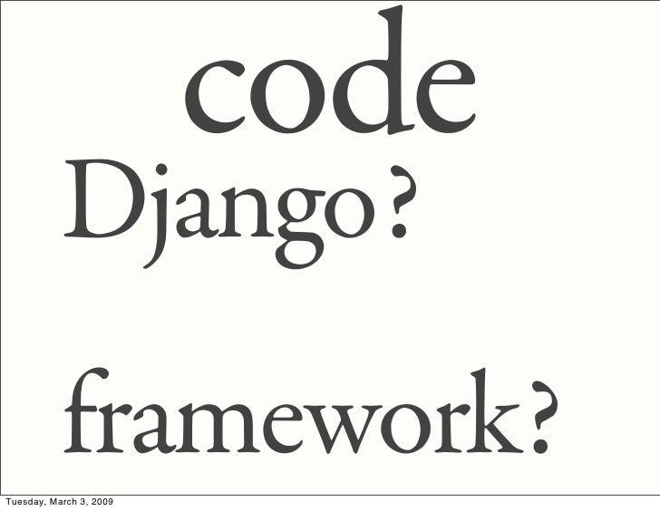 code            Django?            framework? Tuesday, March 3, 2009