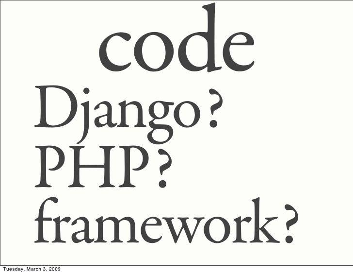 code            Django?            PHP?            framework? Tuesday, March 3, 2009
