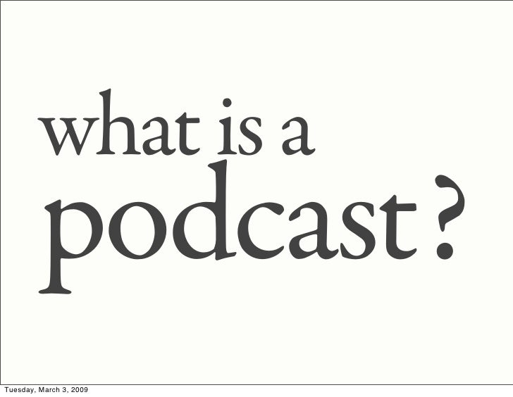 what is a          podcast? Tuesday, March 3, 2009