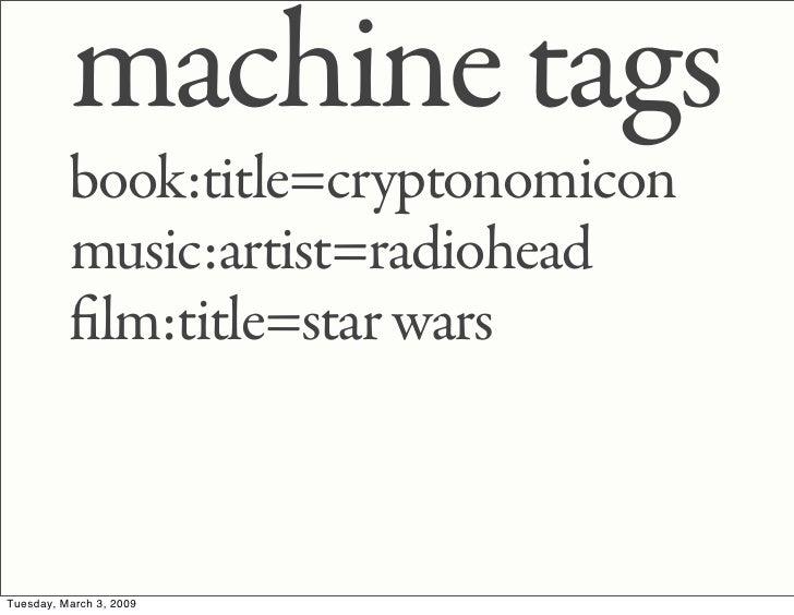machine tags           book:title=cryptonomicon           music:artist=radiohead            lm:title=star wars    Tuesday,...