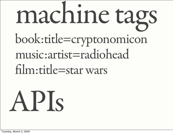 machine tags           book:title=cryptonomicon           music:artist=radiohead            lm:title=star wars       APIs ...