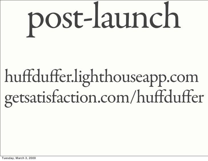 post-launch  huffduffer.lighthouseapp.com  getsatisfaction.com/huffduffer   Tuesday, March 3, 2009